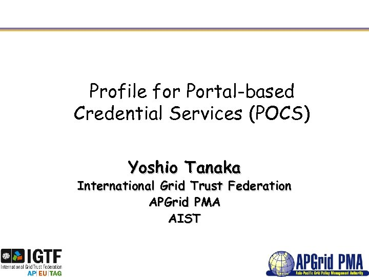 Profile for Portal-based Credential Services (POCS) Yoshio Tanaka International Grid Trust Federation APGrid PMA