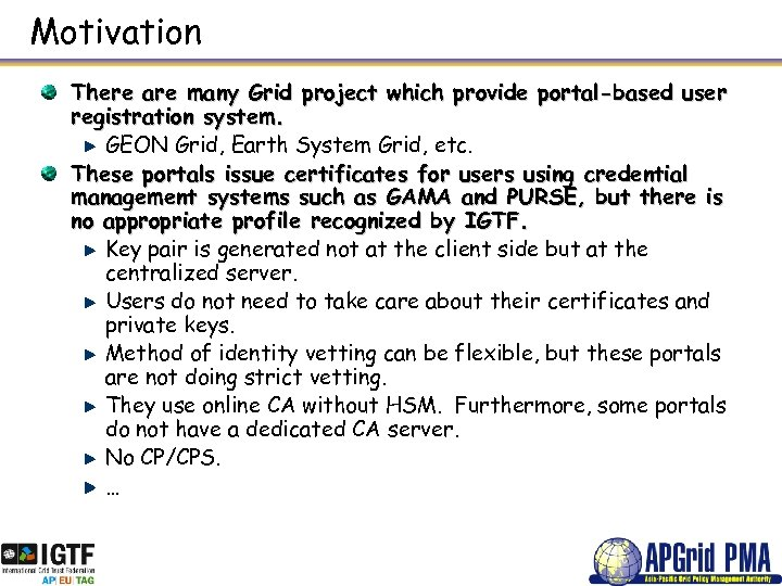 Motivation There are many Grid project which provide portal-based user registration system. GEON Grid,