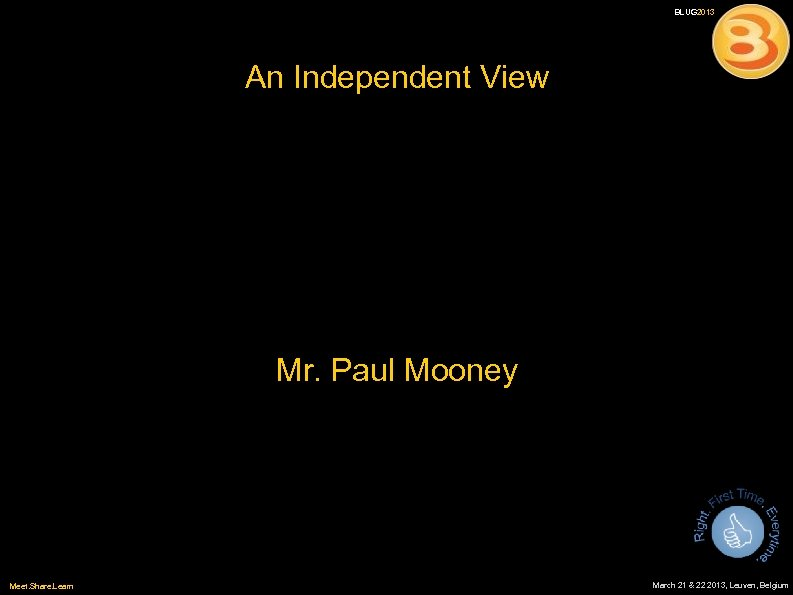 BLUG 2013 An Independent View Mr. Paul Mooney Meet. Share. Learn 11 March 21