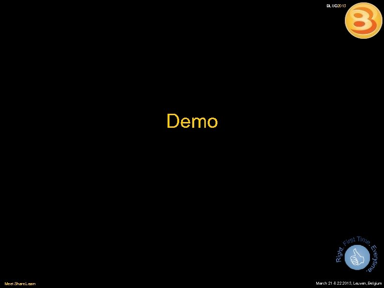 BLUG 2013 Demo Meet. Share. Learn March 21 & 22 2013, Leuven, Belgium
