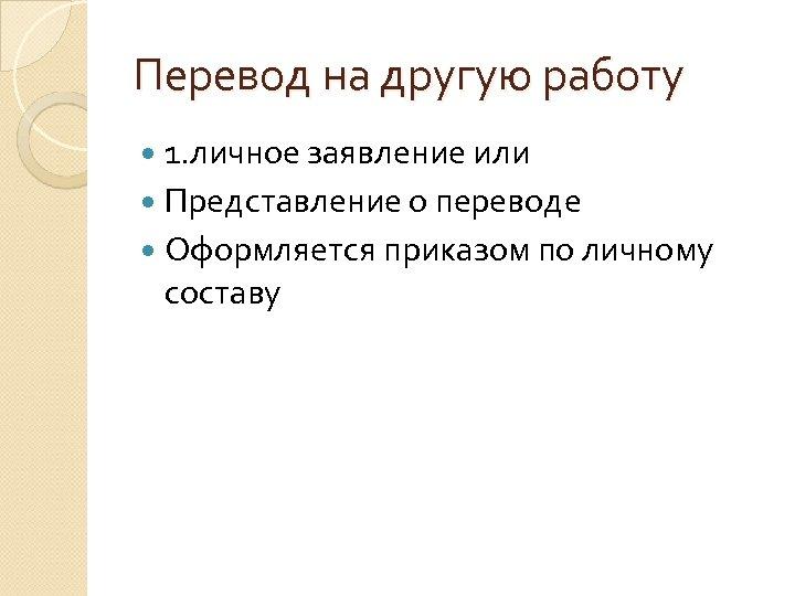 Перевод на другую работу 1. личное заявление или Представление о переводе Оформляется приказом по