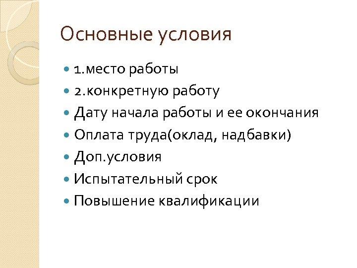 Основные условия 1. место работы 2. конкретную работу Дату начала работы и ее окончания