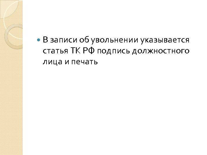 В записи об увольнении указывается статья ТК РФ подпись должностного лица и печать