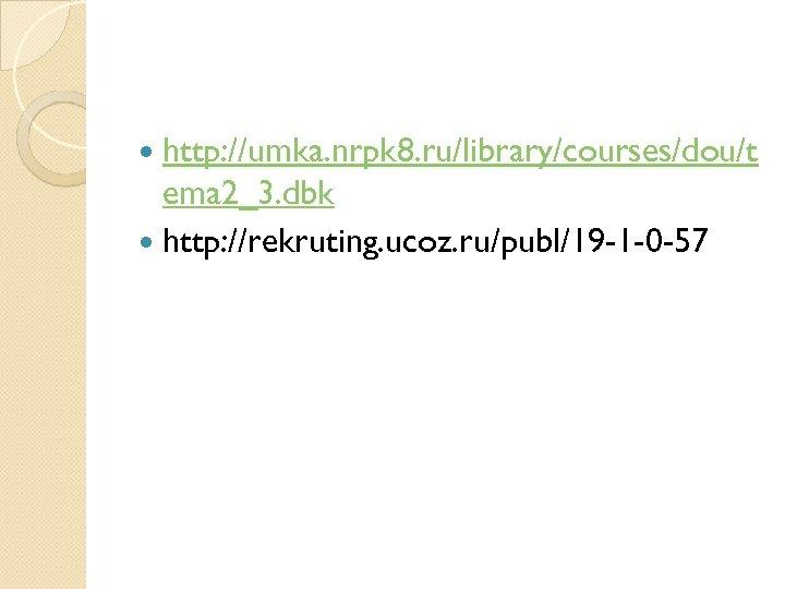 http: //umka. nrpk 8. ru/library/courses/dou/t ema 2_3. dbk http: //rekruting. ucoz. ru/publ/19 -1