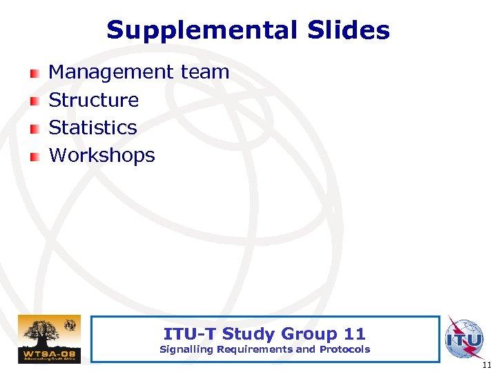 Supplemental Slides Management team Structure Statistics Workshops ITU-T Study Group 11 Signalling Requirements and