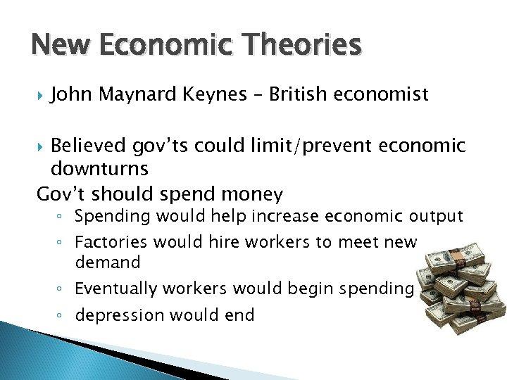 New Economic Theories John Maynard Keynes – British economist Believed gov'ts could limit/prevent economic