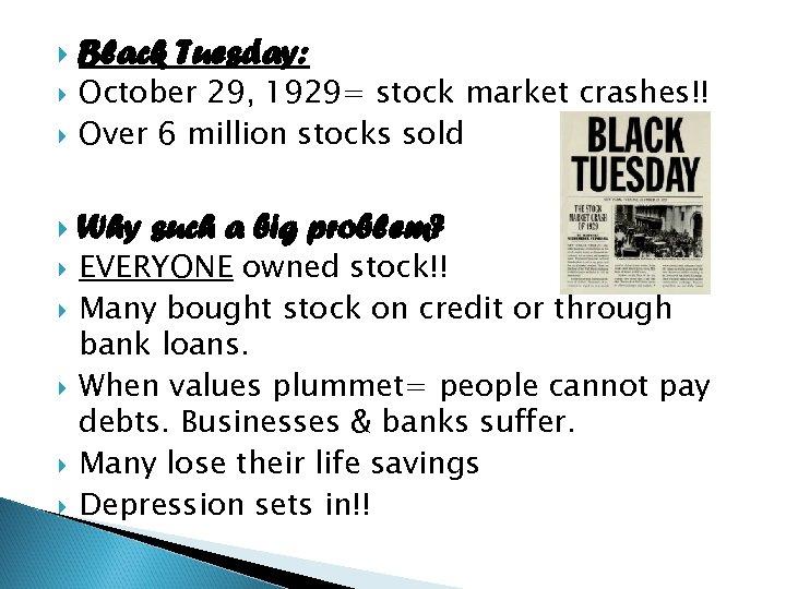 Black Tuesday: October 29, 1929= stock market crashes!! Over 6 million stocks sold