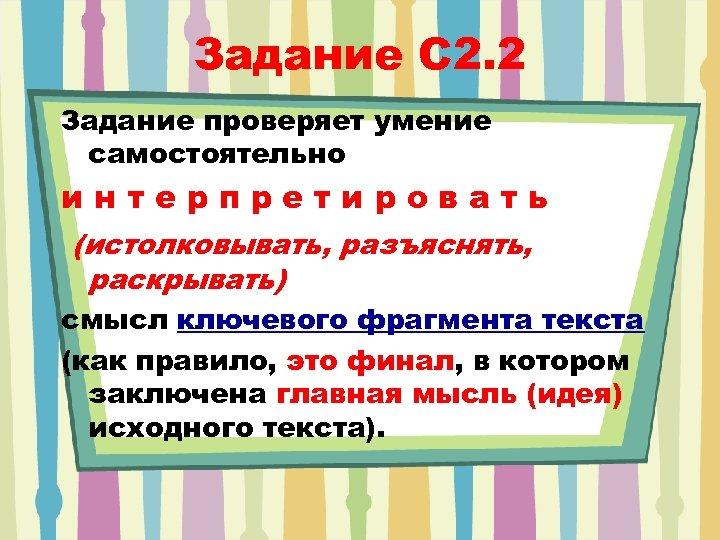 Задание C 2. 2 Задание проверяет умение самостоятельно интерпретировать (истолковывать, разъяснять, раскрывать) смысл ключевого