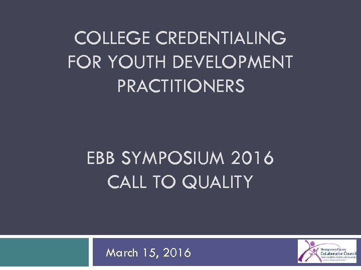 COLLEGE CREDENTIALING FOR YOUTH DEVELOPMENT PRACTITIONERS EBB SYMPOSIUM 2016 CALL TO QUALITY March 15,
