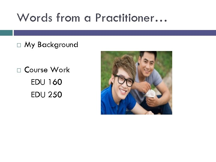 Words from a Practitioner… My Background Course Work EDU 160 EDU 250