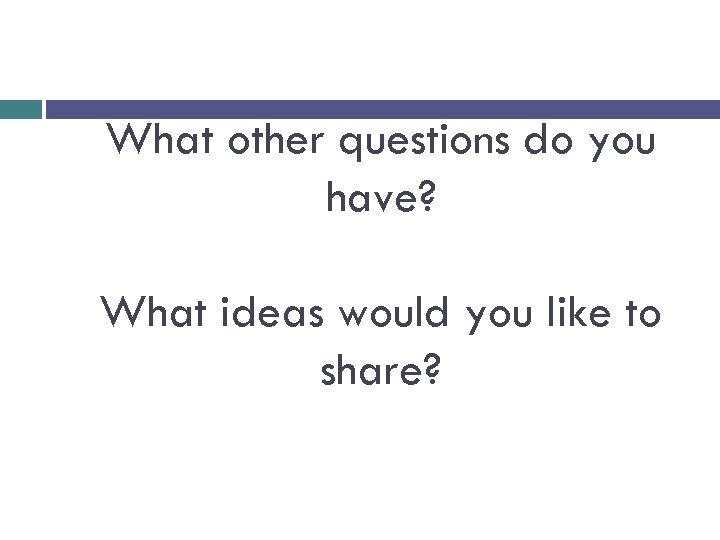 What other questions do you have? What ideas would you like to share?