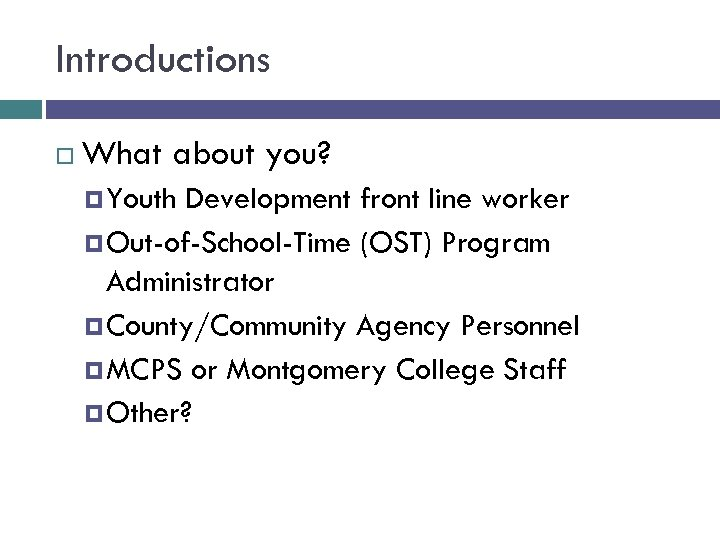 Introductions What about you? Youth Development front line worker Out-of-School-Time (OST) Program Administrator County/Community