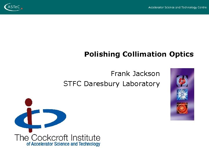 Polishing Collimation Optics Frank Jackson STFC Daresbury Laboratory