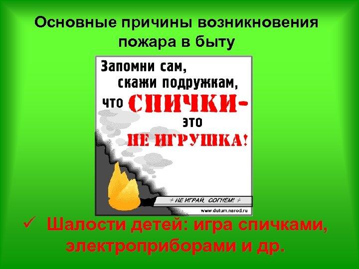 Основные причины возникновения пожара в быту ü Шалости детей: игра спичками, электроприборами и др.