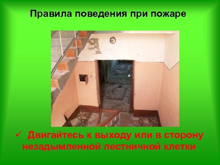 Правила поведения при пожаре ü Двигайтесь к выходу или в сторону незадымленной лестничной клетки
