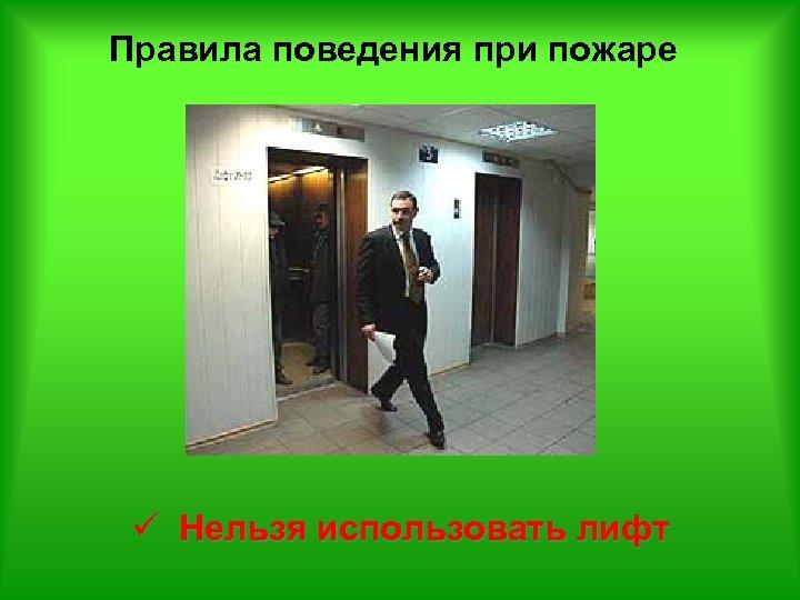 Правила поведения при пожаре ü Нельзя использовать лифт