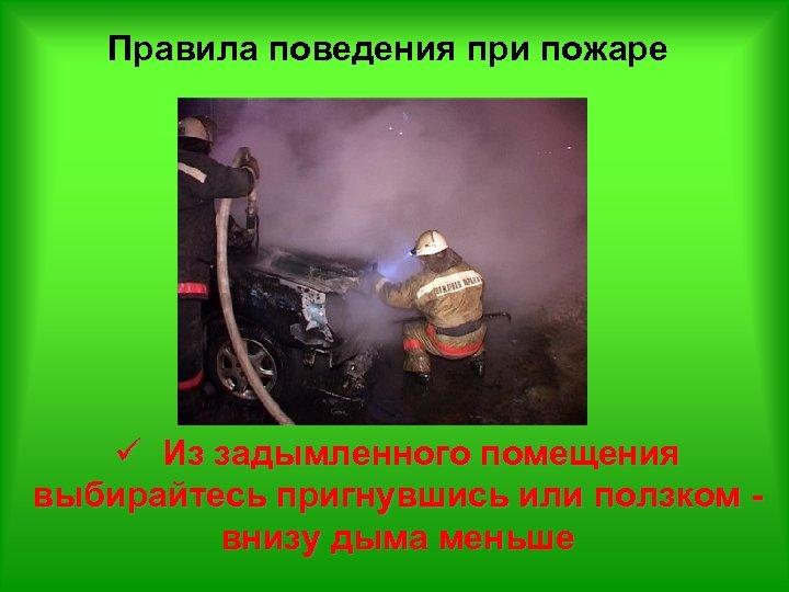 Правила поведения при пожаре ü Из задымленного помещения выбирайтесь пригнувшись или ползком внизу дыма