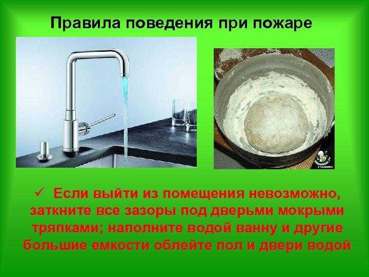 Правила поведения при пожаре ü Если выйти из помещения невозможно, заткните все зазоры под
