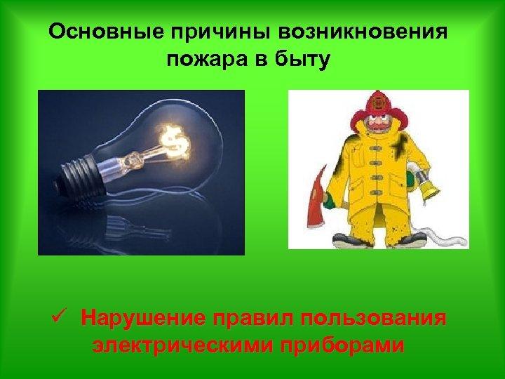 Основные причины возникновения пожара в быту ü Нарушение правил пользования электрическими приборами