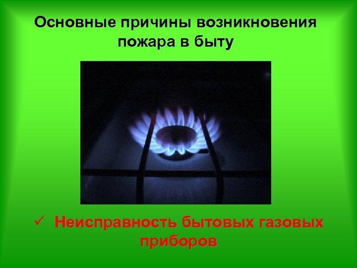 Основные причины возникновения пожара в быту ü Неисправность бытовых газовых приборов