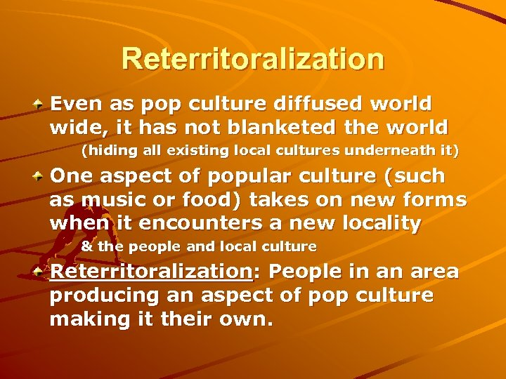 Reterritoralization Even as pop culture diffused world wide, it has not blanketed the world