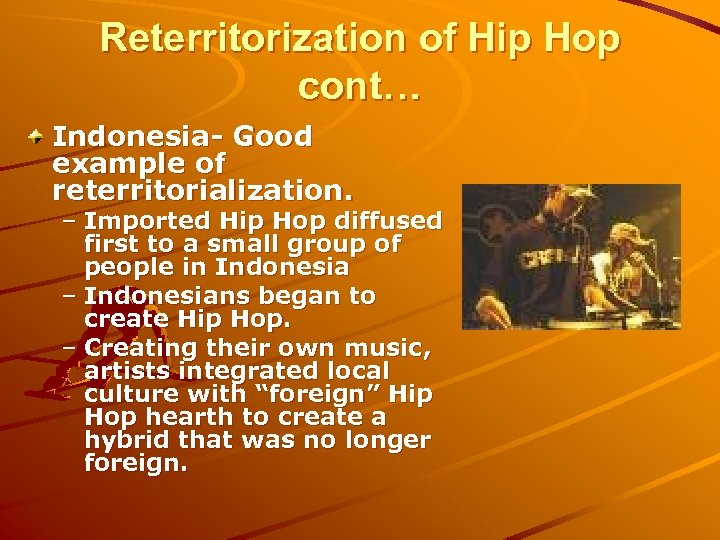 Reterritorization of Hip Hop cont… Indonesia- Good example of reterritorialization. – Imported Hip Hop