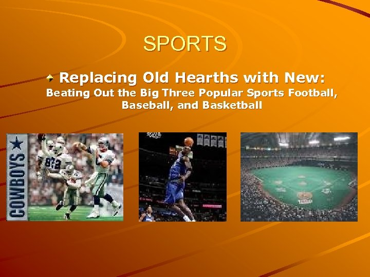 SPORTS Replacing Old Hearths with New: Beating Out the Big Three Popular Sports Football,