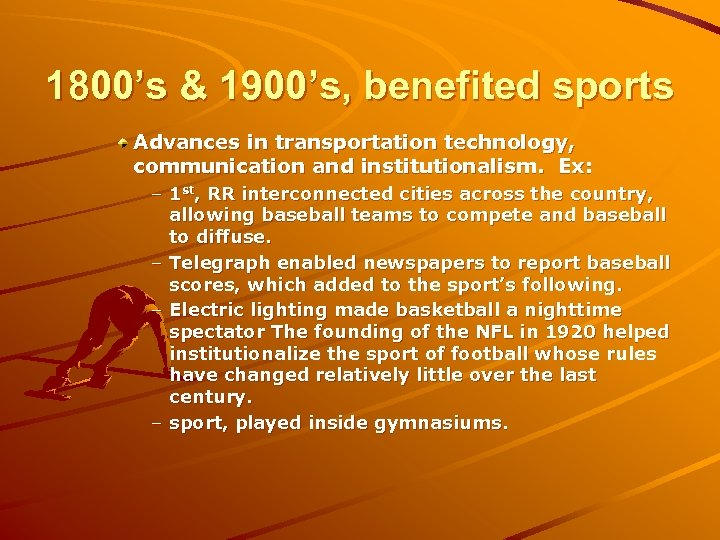 1800's & 1900's, benefited sports Advances in transportation technology, communication and institutionalism. Ex: –