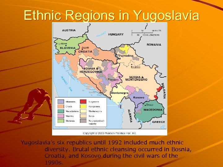 Ethnic Regions in Yugoslavia's six republics until 1992 included much ethnic diversity. Brutal ethnic