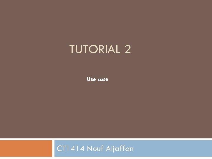 TUTORIAL 2 Use case CT 1414 Nouf Aljaffan