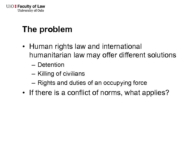 The problem • Human rights law and international humanitarian law may offer different solutions