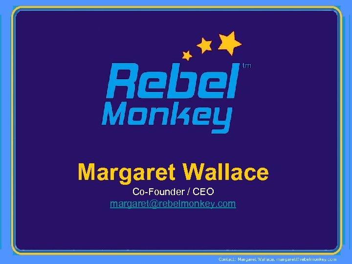 Margaret Wallace Co-Founder / CEO margaret@rebelmonkey. com