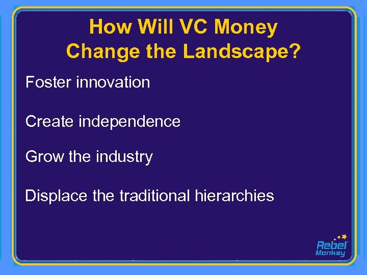 How Will VC Money Change the Landscape? Foster innovation Create independence Grow the industry
