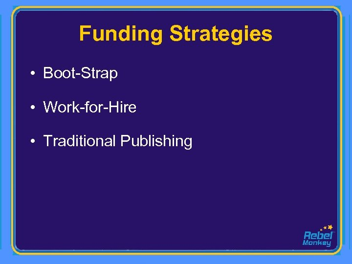 Funding Strategies • Boot-Strap • Work-for-Hire • Traditional Publishing