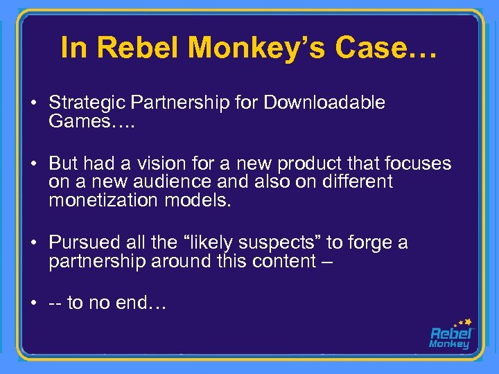 In Rebel Monkey's Case… • Strategic Partnership for Downloadable Games…. • But had a