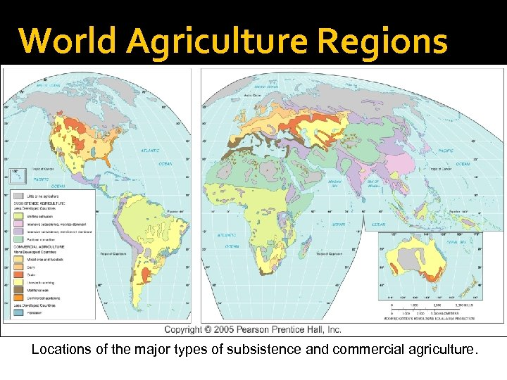 World Agriculture Regions Locations of the major types of subsistence and commercial agriculture.