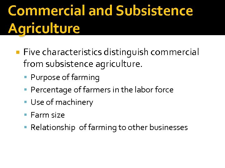 Commercial and Subsistence Agriculture Five characteristics distinguish commercial from subsistence agriculture. Purpose of farming