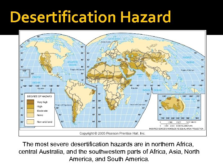 Desertification Hazard The most severe desertification hazards are in northern Africa, central Australia, and
