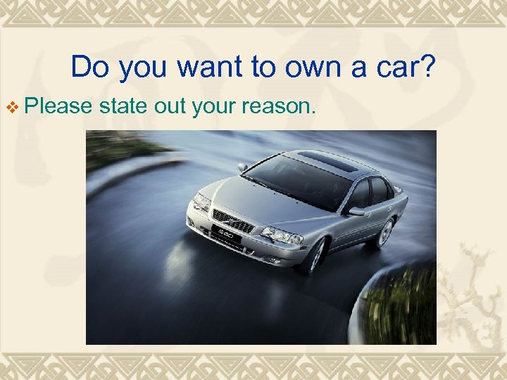 Do you want to own a car? v Please state out your reason.