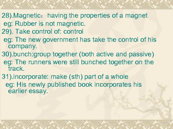28). Magnetic:having the properties of a magnet eg: Rubber is not magnetic. 29). Take