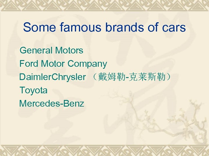 Some famous brands of cars General Motors Ford Motor Company Daimler. Chrysler (戴姆勒-克莱斯勒) Toyota