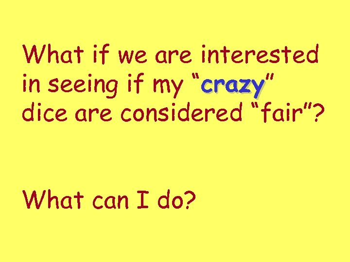 """What if we are interested in seeing if my """"crazy"""" crazy dice are considered"""