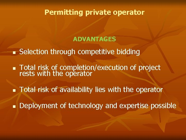 Permitting private operator ADVANTAGES Selection through competitive bidding Total risk of completion/execution of project