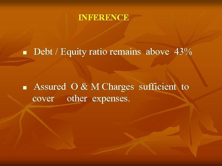 INFERENCE Debt / Equity ratio remains above 43% Assured O & M Charges sufficient