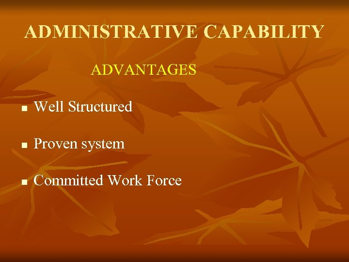 ADMINISTRATIVE CAPABILITY ADVANTAGES Well Structured Proven system Committed Work Force