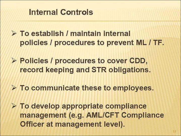 Internal Controls Ø To establish / maintain internal policies / procedures to prevent ML