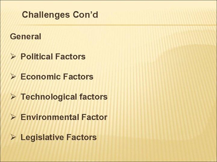Challenges Con'd General Ø Political Factors Ø Economic Factors Ø Technological factors Ø Environmental