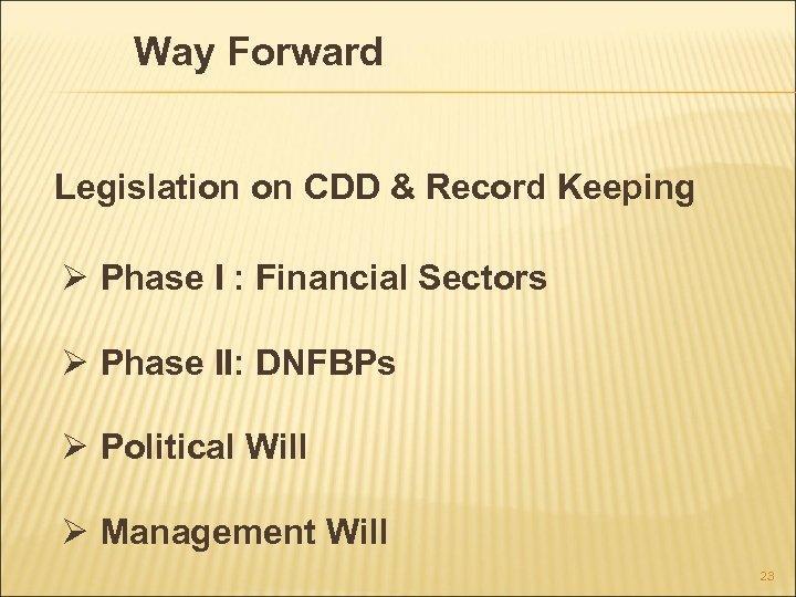 Way Forward Legislation on CDD & Record Keeping Ø Phase I : Financial Sectors