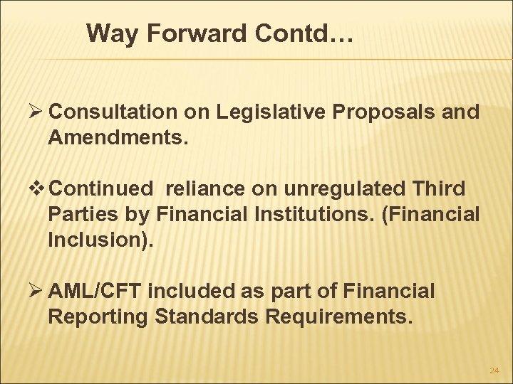 Way Forward Contd… Ø Consultation on Legislative Proposals and Amendments. v Continued reliance on