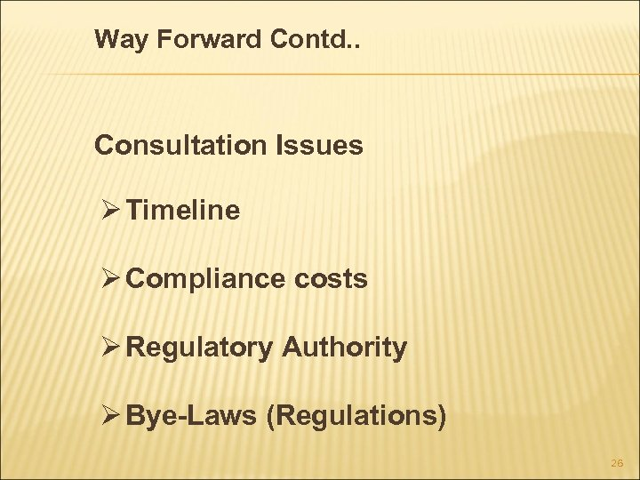 Way Forward Contd. . Consultation Issues Ø Timeline Ø Compliance costs Ø Regulatory Authority